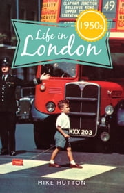 Life in 1950s London ebook by Mike Hutton