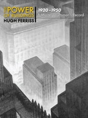 The Power of Buildings, 1920-1950 - A Master Draftsman's Record ebook by Hugh Ferriss