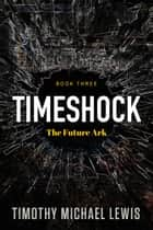 Timeshock 3 : The Future Ark ebook by Timothy Michael Lewis