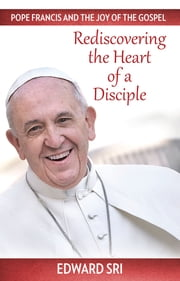 Pope Francis and the Joy of the Gospel - Rediscovering the Heart of a Disciple ebook by Edward Sri