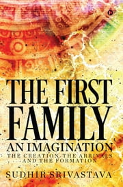 The First Family An Imagination - The Creation, The Arrivals and The Formation ebook by Sudhir Srivastava