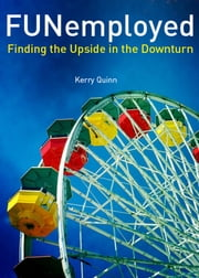 FUNemployed: Finding the Upside in the Downturn ebook by Kerry Quinn