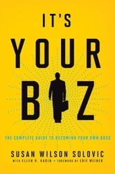It's Your Biz: The Complete Guide to Becoming Your Own Boss ebook by Susan Wilson SOLOVIC,Ellen R. KADIN