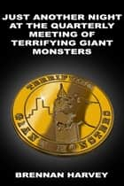 Just Another Night at the Quarterly Meeting of Terrifying Giant Monsters ebook by Brennan Harvey