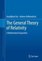 The General Theory of Relativity - A Mathematical Exposition ebook by Anadijiban Das,Andrew DeBenedictis