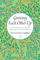 Growing Each Other Up - When Our Children Become Our Teachers ebook by Sara Lawrence-Lightfoot