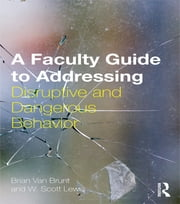 A Faculty Guide to Addressing Disruptive and Dangerous Behavior ebook by Brian Van Brunt,W. Scott Lewis