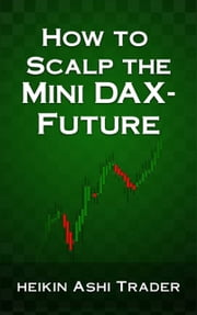 How to Scalp the Mini-DAX Future ebook by Heikin Ashi Trader