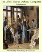 The Life of Charles Dickens, (Complete) ebook by John Forster