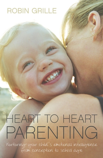 Heart to Heart Parenting: Nurturing Your Child's Emotional Intelligence From Conception to School Age ebook by Robin Grille