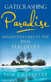 Gatecrashing Paradise - Misadventure in the Real Maldives ebook by Tom Chesshyre