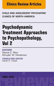Psychodynamic Treatment Approaches to Psychopathology, vol 2, An Issue of Child and Adolescent Psychiatric Clinics of North America, ebook by Rachel Z Ritvo,Schuyler W. Henderson