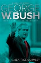 George W. Bush - Our 43rd President ebook by Beatrice Gormley