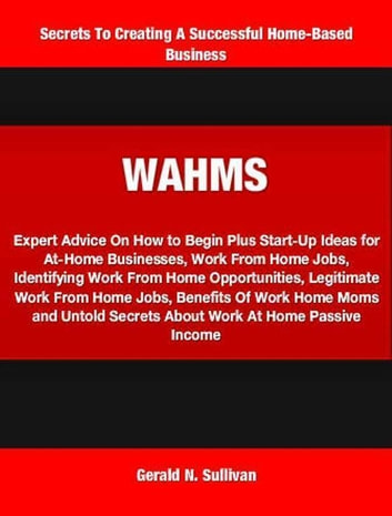 WAHMS - Expert Advice On How to Begin Plus Start-Up Ideas for At-Home Businesses, Work From Home Jobs, Identifying Work From Home Opportunities, Legitimate Work From Home Jobs, Benefits Of Work Home Moms and Untold Secrets About Work At Home Passive Income ebook by Gerald Sullivan