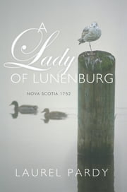 A Lady of Lunenburg - Nova Scotia 1752 ebook by Laurel Pardy