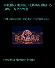 INTERNATIONAL HUMAN RIGHTS LAW - A PRIMER - First Edition 2015 ( Part 1 of Five Part Series) ebook by Henrietta Newton Martin