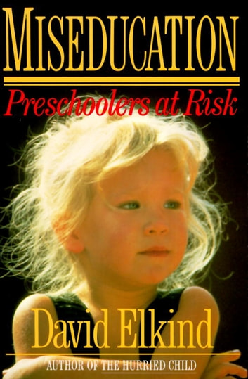Miseducation - PRESCHOOLERS AT RISK eBook by David Elkind
