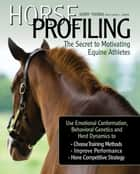Horse Profiling: The Secret to Motivating Equine Athletes - Using Emotional Conformation, Behavioral Genetics, and Herd Dynamics to Choose Training Methods, Improve Performance, and Hone Competitive Strategy ebook by Kerry Thomas, Calvin L Carter, Lester J Buckley