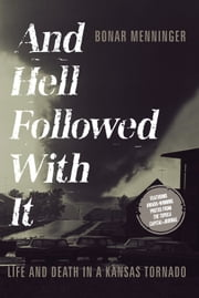 And Hell Followed With It: Life And Death In A Kansas Tornado ebook by Bonar Menninger