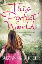 This Perfect World - A Richard and Judy Book Club Selection ebook by Suzanne Bugler
