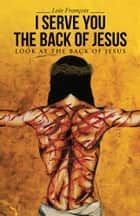 I Serve You The Back of Jesus ebook by Lois François