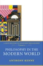 Philosophy in the Modern World - A New History of Western Philosophy, Volume 4 ebook by Anthony Kenny