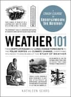 Weather 101 - From Doppler Radar and Long-Range Forecasts to the Polar Vortex and Climate Change, Everything You Need to Know about the Study of Weather ebook by Kathleen Sears