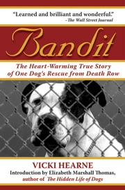 Bandit - The Heart-Warming True Story of One Dog's Rescue from Death Row ebook by Elizabeth Marshall Thomas, Vicki Hearne