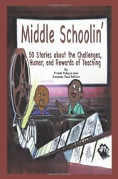 Middle Schoolin' - 50 Stories about the Challenges, Humor, and Rewards of Teaching ebook by Frank Palacio; Paul Rallion