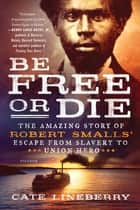 Be Free or Die: The Amazing Story of Robert Smalls' Escape from Slavery to Union Hero ebook by Cate Lineberry
