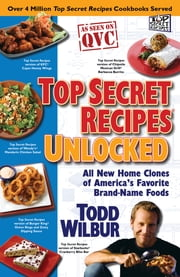 Top Secret Recipes Unlocked - All New Home Clones of America's Favorite Brand-Name Foods ebook by Todd Wilbur