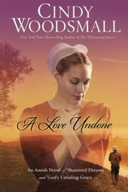 A Love Undone - An Amish Novel of Shattered Dreams and God's Unfailing Grace ebook by Cindy Woodsmall