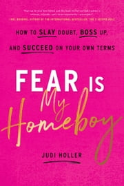 Fear Is My Homeboy - How to Slay Doubt, Boss Up, and Succeed on Your Own Terms ebook by Judi Holler