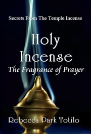 Holy Incense: The Fragrance of Prayer ebook by Rebecca Park Totilo
