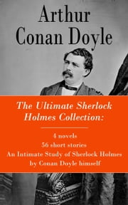 The Ultimate Sherlock Holmes Collection: 4 novels + 56 short stories + An Intimate Study of Sherlock Holmes by Conan Doyle himself ebook by Arthur  Conan  Doyle