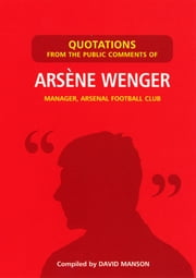 Quotations from the Public Comments of Arsene Wenger - Manager, Arsenal Football Club ebook by David Manson