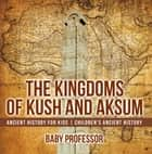 The Kingdoms of Kush and Aksum - Ancient History for Kids | Children's Ancient History ebook by Baby Professor