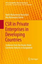 CSR in Private Enterprises in Developing Countries - Evidences from the Ready-Made Garments Industry in Bangladesh ebook by Nakib Muhammad Nasrullah,Mia Mahmudur Rahim