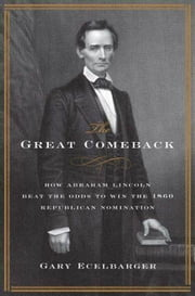 The Great Comeback - How Abraham Lincoln Beat the Odds to Win the 1860 Republican Nomination ebook by Gary Ecelbarger