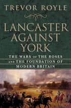 Lancaster Against York - The Wars of the Roses and the Foundation of Modern Britain ebook by Trevor Royle