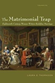 The Matrimonial Trap - Eighteenth-Century Women Writers Redefine Marriage ebook by Laura E. Thomason