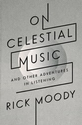 On Celestial Music - And Other Adventures in Listening ebook by Rick Moody