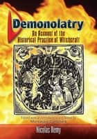 Demonolatry - An Account of the Historical Practice of Witchcraft ebook by Nicolas Remy, Montague Summers, E. A. Ashwin