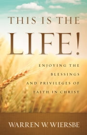 This Is the Life! - Enjoying the Blessings and Privileges of Faith in Christ ebook by Warren W. Wiersbe