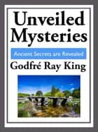 Unveiled Mysteries - Ancient Secrets are Revealed ebook by Godfre Ray King