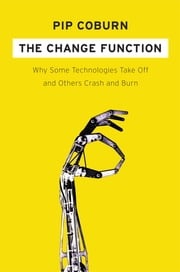 The Change Function - Why Some Technologies Take Off and Others Crash and Burn ebook by Pip Coburn