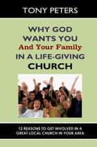 Why God Wants You & Your Family in a Life-giving Church: 12 Reasons to Get Involved in a Great Local Church in Your Area ebook by Tony Peters