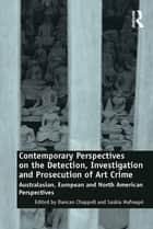 Contemporary Perspectives on the Detection, Investigation and Prosecution of Art Crime - Australasian, European and North American Perspectives ebook by Duncan Chappell, Saskia Hufnagel