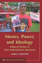 Money, Power, and Ideology - Political Parties in Post-Authoritarian Indonesia ebook by Marcus Mietzner