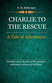 Charlie to the Rescue ebook by Ballantyne, R. M.